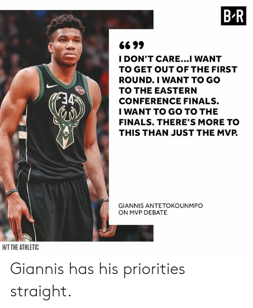 Giannis Antetokounmpo: B R  6699  I DON'T CARE...I WANT  TO GET OUT OF THE FIRST  ROUND.I WANT TO GO  TO THE EASTERN  CONFERENCE FINALS.  I WANT TO GO TO THE  FINALS. THERE'S MORE TO  THIS THAN JUST THE MVP.  GIANNIS ANTETOKOUNMPO  ON MVP DEBATE  HIT THE ATHLETIC Giannis has his priorities straight.
