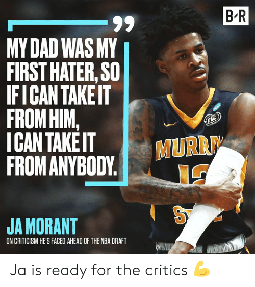 hater: B R  -99  MY DAD WAS MY  FIRST HATER, SO  IFICAN TAKEIT  FROM HIM,  ICAN TAKE IT  FROM ANYBODY  MURR  JA MORANT  ON CRITICISM HE'S FACED AHEAD OF THE NBA DRAFT Ja is ready for the critics 💪