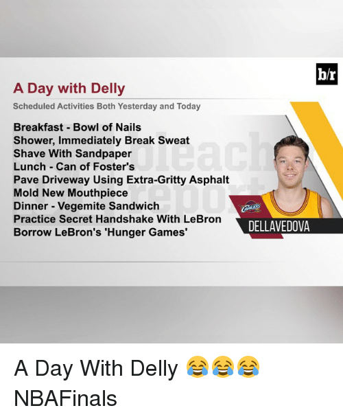 """asphalt: b/r  A Day with Delly  Scheduled Activities Both Yesterday and Today  Breakfast Bowl of Nails  Shower, Immediately Break Sweat  Shave With Sandpaper  Lunch Can of Foster's  Pave Driveway Using Extra-Gritty Asphalt  Mold New Mouthpiece  Dinner Vegemite Sandwich  Practice Secret Handshake With LeBron  DELLAVEDOVA  Borrow LeBron's """"Hunger Games' A Day With Delly 😂😂😂 NBAFinals"""