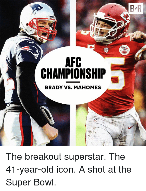 Afc Championship: B R  AFC  CHAMPIONSHIP  BRADY VS. MAHOMES The breakout superstar. The 41-year-old icon. A shot at the Super Bowl.