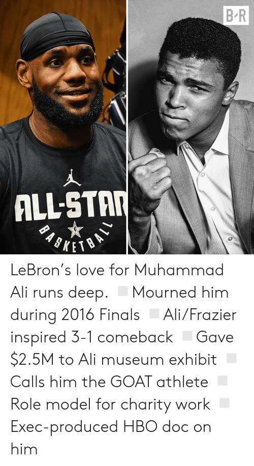 Exhibit: B R  ALL-STAR LeBron's love for Muhammad Ali runs deep.  ◽️Mourned him during 2016 Finals ◽️Ali/Frazier inspired 3-1 comeback ◽️Gave $2.5M to Ali museum exhibit ◽️Calls him the GOAT athlete ◽️Role model for charity work ◽️Exec-produced HBO doc on him