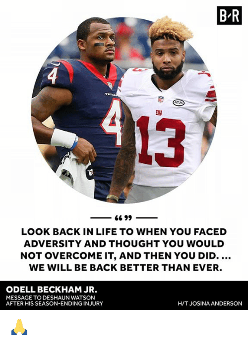 Life, Odell Beckham Jr., and Thought: B R  ATM  13  LOOK BACK IN LIFE TO WHEN YOU FACED  ADVERSITY AND THOUGHT YOU WOULD  NOT OVERCOME IT, AND THEN YOU DID.  WE WILL BE BACK BETTER THAN EVER.  ODELL BECKHAM JR.  MESSAGE TO DESHAUN WATSON  AFTER HIS SEASON-ENDING INJURY  H/T JOSINA ANDERSON 🙏
