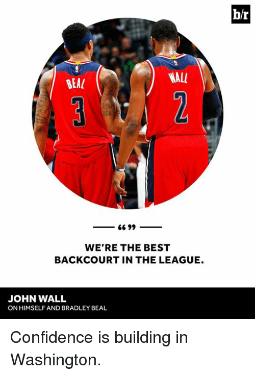 bradley beal: b/r  BEA  NALL  WE'RE THE BEST  BACKCOURT IN THE LEAGUE.  JOHN WALL  ON HIMSELF AND BRADLEY BEAL Confidence is building in Washington.