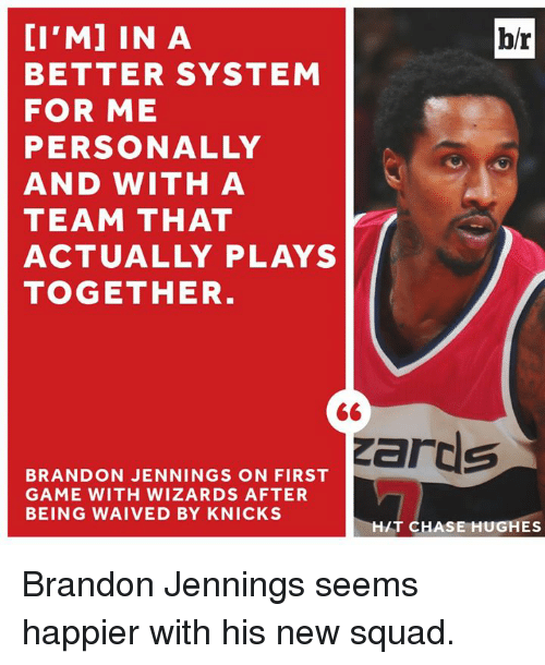 brandon jennings: b/r  BETTER SYSTEM  FOR ME  PERSONALLY  AND WITH A  TEAM THAT  ACTUALLY PLAYS  TOGETHER  zards  BRANDON JENNINGS ON FIRST  GAME WITH WIZARDS AFTER  BEING WAIVED BY KNICKS  HIT CHASE HUGHES Brandon Jennings seems happier with his new squad.