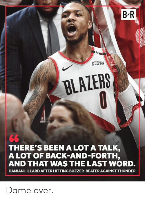 Damian Lillard: B R  BIOFREEZE  BLAZERS  THERE'S BEEN A LOT A TALK  A LOT OF BACK-AND-FORTH,  AND THAT WAS THE LAST WORD.  DAMIAN LILLARD AFTER HITTING BUZZER-BEATER AGAINST THUNDER Dame over.