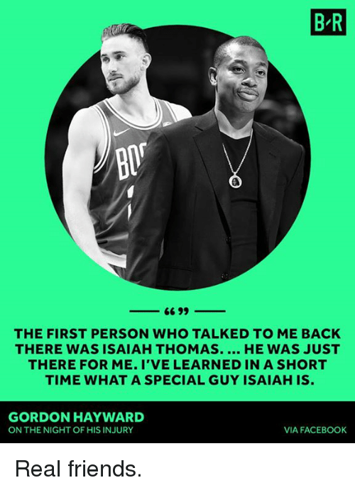 Hayward: B R  BIT  THE FIRST PERSON WHO TALKED TO ME BACK  THERE WAS ISAIAH THOMAS. HE WAS JUST  THERE FOR ME. I'VE LEARNED IN A SHORT  TIME WHAT A SPECIAL GUY ISAIAH IS.  GORDON HAYWARD  ON THE NIGHT OF HIS INJURY  VIA FACEBOOK Real friends.