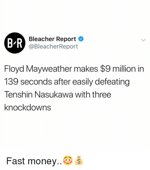 Bleacher Report: B R  Bleacher Report  @BleacherReport  Floyd Mayweather makes $9 million in  139 seconds after easily defeating  Tenshin Nasukawa with three  knockdowns Fast money..😳💰