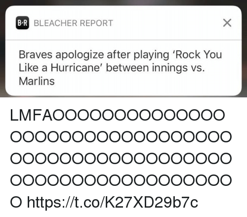 Reportate: B-R BLEACHER REPORT  Braves apologize after playing 'Rock You  Like a Hurricane' between innings vs.  Marlins LMFAOOOOOOOOOOOOOOOOOOOOOOOOOOOOOOOOOOOOOOOOOOOOOOOOOOOOOOOOOOOOOOOOOOOOO https://t.co/K27XD29b7c