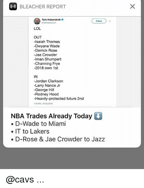 Cavs, Derrick Rose, and Dwyane Wade: B R  BLEACHER REPORT  Tom Haberstroh  Folow  LOL  OUT  -Isaiah Thomas  Dwyane Wade  -Derrick Rose  -Jae Crowder  -Iman Shumpert  -Channing Frye  -2018 own 1st  IN  -Jordan Clarkson  -Larry Nance Jr  -George Hill  -Rodney Hood  -Heavily-protected future 2nd  18 PM 8 Feb 2019  NBA Trades Already Today  e D-Wade to Miami  e IT to Lakers  e D-Rose & Jae Crowder to Jazz @cavs ...