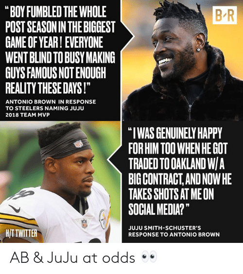 "oakland: B-R  ""BOY FUMBLED THE WHOLE  POST SEASONIN THE BIGGEST  GAME OF YEAR! EVERYONE  WENT BLIND TO BUSY MAKING  GUYS FAMOUS NOT ENOUGH  REALITY THESE DAYS!  ANTONIO BROWN IN RESPONSE  TO STEELERS NAMING JUJU  2018 TEAM MVP  ""I WAS GENUINELY HAPPY  FOR HIM TOO WHEN HE GOT  TRADED TO OAKLAND W/A  BIG CONTRACT,AND NOWHE  TAKES SHOTS AT MEON  SOCIAL MEDIA?""  HITTWITTER  JUJU SMITH-SCHUSTER'S  RESPONSE TO ANTONIO BROWN AB & JuJu at odds 👀"