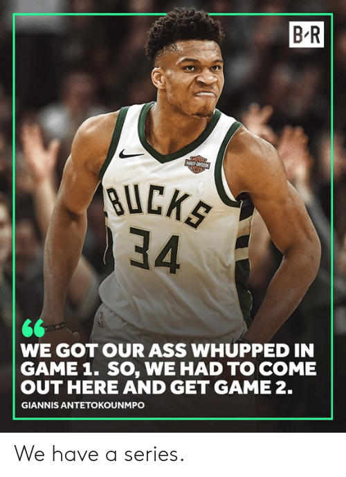 Giannis Antetokounmpo: B-R  BUCK  34  WE GOT OUR ASS WHUPPED IN  GAME 1. SO, WE HAD TO COME  OUT HERE AND GET GAME 2.  GIANNIS ANTETOKOUNMPO We have a series.
