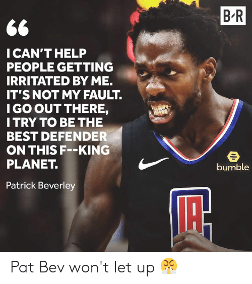 Bumble: B R  CAN'T HELP  PEOPLE GETTING  IRRITATED BY ME.  IT'S NOT MY FAULT.  I GO OUT THERE,  I TRY TO BE THE  BEST DEFENDER  ON THIS F--KING  PLANET.  bumble  Patrick Beverley Pat Bev won't let up 😤