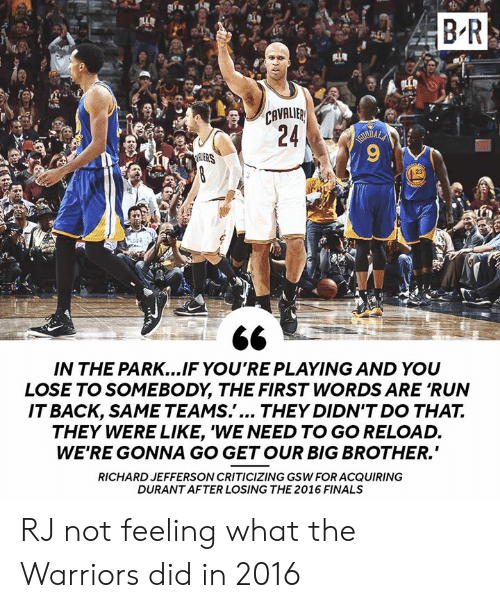 """gsw: B R  CAVALIB  ERS  23  IN THE PARK...IF YO'RE PLAYING AND YOU  LOSE TO SOMEBODY, THE FIRST WORDS ARE 'RUN  ITBACK, SAME TEAMS.'... THEY DIDN'T DO THA7T.  THEY WERE LIKE, 'WE NEED TO GO RELOAD.  WE'RE GONNA GO GETOUR BIG BROTHER.""""  RICHARD JEFFERSON CRITICIZING GSW FOR ACQUIRING  DURANT AFTER LOSING THE 2016 FINALS RJ not feeling what the Warriors did in 2016"""