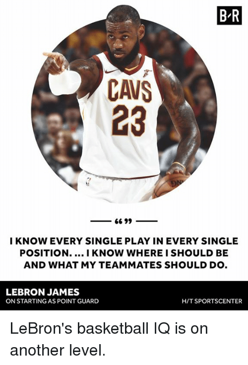 Basketball, Cavs, and LeBron James: B R  CAVS  23  I KNOW EVERY SINGLE PLAY IN EVERY SINGLE  POSITION.... I KNOW WHERE I SHOULD BE  AND WHAT MY TEAMMATES SHOULD DO  LEBRON JAMES  ON STARTING AS POINT GUARD  H/T SPORTSCENTER LeBron's basketball IQ is on another level.