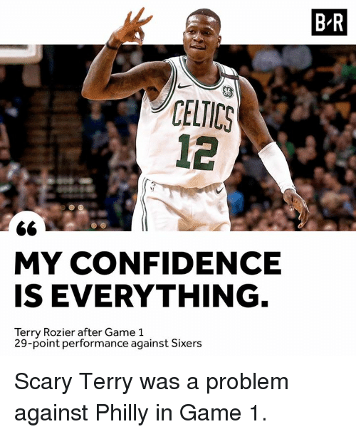 Sixers: B-R  CELICS  12  MY CONFIDENCE  IS EVERYTHING  Terry Rozier after Game 1  29-point performance against Sixers Scary Terry was a problem against Philly in Game 1.