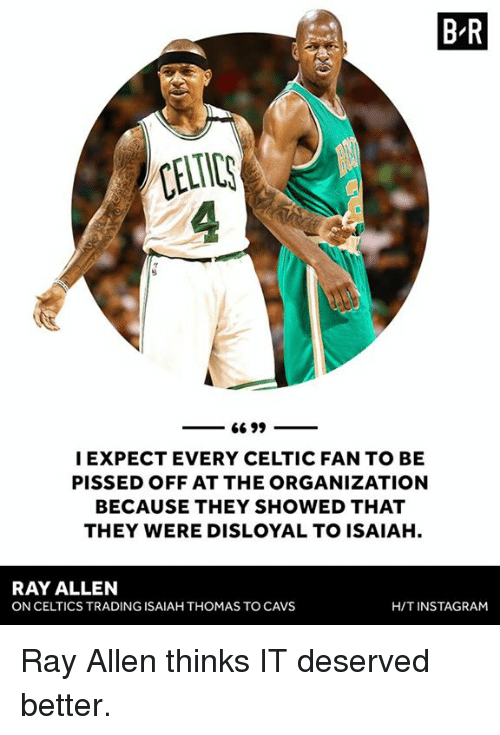 expectedly: B R  CELTIC  I EXPECT EVERY CELTIC FAN TO BE  PISSED OFF AT THE ORGANIZATION  BECAUSE THEY SHOWED THAT  THEY WERE DISLOYAL TO ISAIAH.  RAY ALLEN  ON CELTICS TRADING ISAIAH THOMAS TO CAVS  H/TINSTAGRAM Ray Allen thinks IT deserved better.