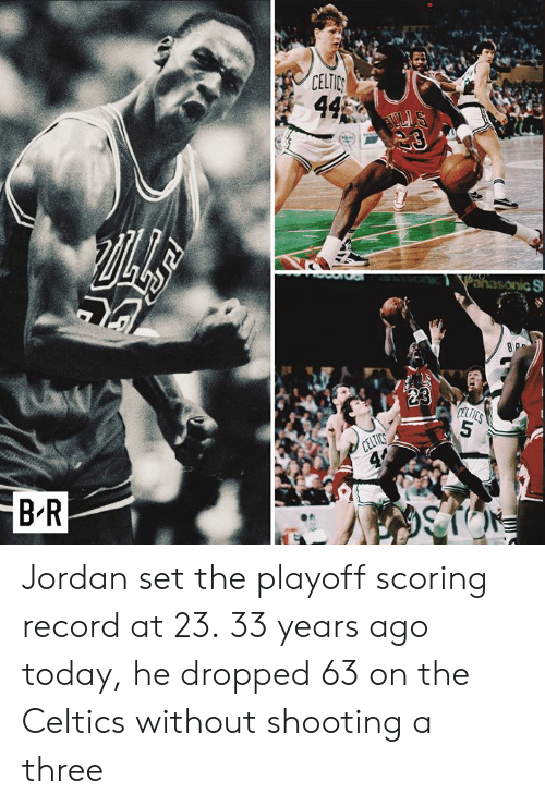 Celtic: B-R  CELTIC Jordan set the playoff scoring record at 23.  33 years ago today, he dropped 63 on the Celtics without shooting a three