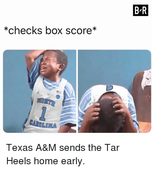 Home, Texas, and Texas A&m: B-R  *checks box score*  NO  RTR  CAROLINA Texas A&M sends the Tar Heels home early.