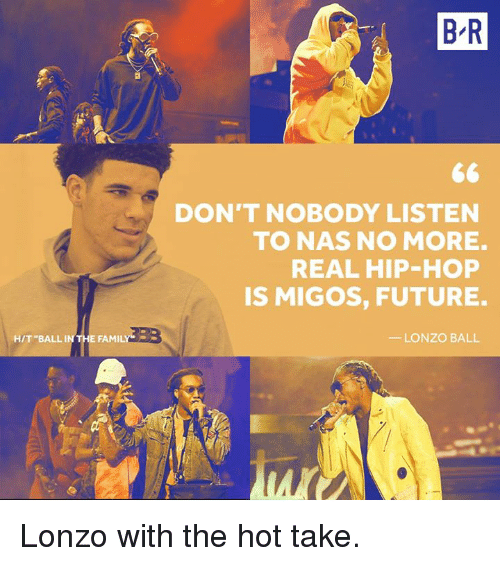 """Family, Future, and Migos: B R  DON'T NOBODY LISTEN  TO NAS NOMORE.  REAL HIP-HOP  IS MIGOS, FUTURE  - LONZO BALL  H/T """"BALL IN  FAMILY Lonzo with the hot take."""