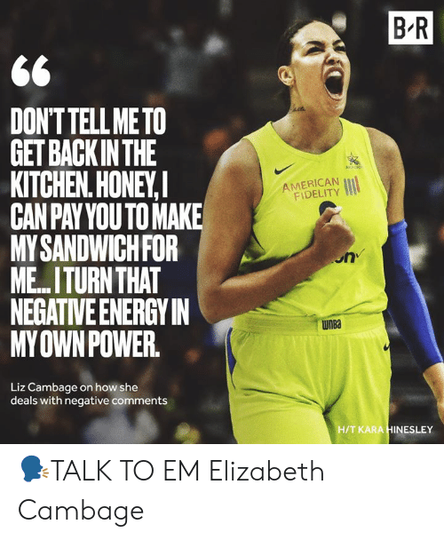 WNBA (Womens National Basketball Association): B R  DONTTELL METO  GET BACKINTHE  KITCHEN.HONEY,  CANPAYYOUTO MAKE  MYSANDWICHFOR  ME.ITURN THAT  NEGATIVE ENERGYIN  MYOWNPOWER  AMERICAN  FIDELITY  on  WnBa  Liz Cambage on how she  deals with negative comments  H/T KARA HINESLEY 🗣TALK TO EM Elizabeth Cambage