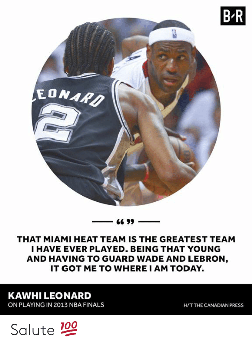 NBA Finals: B R  EONAR  THAT MIAMI HEAT TEAM IS THE GREATEST TEAM  I HAVE EVER PLAYED. BEING THAT YOUNG  AND HAVING TO GUARD WADE AND LEBRON  IT GOT ME TO WHERE I AM TODAY.  KAWHI LEONARD  ON PLAYING IN 2013 NBA FINALS  H/T THE CANADIAN PRESS Salute 💯