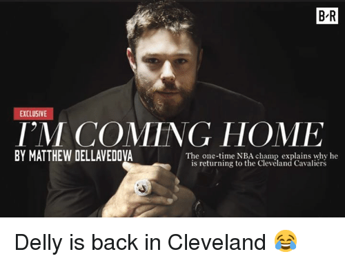 Cleveland Cavaliers: B-R  EXCLUSIVE  I'M COMING HOME  BY MATTHEW DELLAVEDOVA  The one-time NBA champ explains why he  is returning to the Clevéland Cavaliérs Delly is back in Cleveland 😂