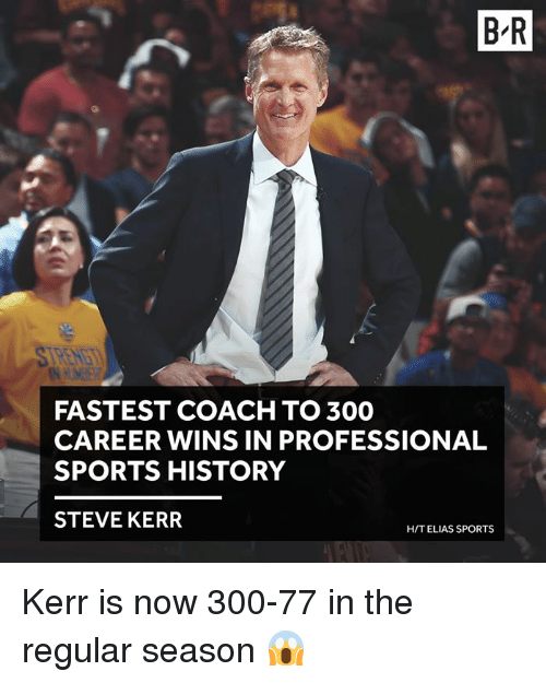 elias: B-R  FASTEST COACH TO 300  CAREER WINS IN PROFESSIONAL  SPORTS HISTORY  STEVE KERR  HIT ELIAS SPORTS Kerr is now 300-77 in the regular season 😱