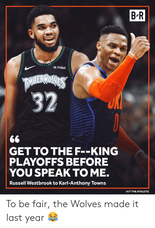 Russell Westbrook: B-R  fitbit  <6  GET TO THE F--KING  PLAYOFFS BEFORE  YOU SPEAK TO ME.  Russell Westbrook to Karl-Anthony Towns  H/T THE ATHLETIC To be fair, the Wolves made it last year 😂