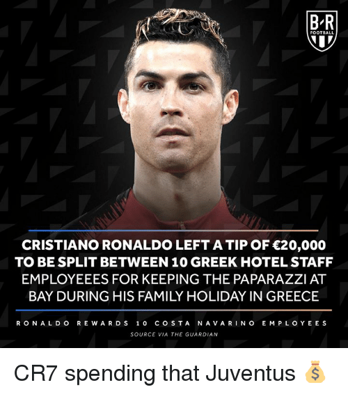 The Guardian: B-R  FOOTBALL  CRISTIANO RONALDO LEFT A TIP OF 20,000  TO BE SPLIT BETWEEN 10 GREEK HOTEL STAFF  EMPLOYEEES FOR KEEPING THE PAPARAZZI AT  BAY DURING HIS FAMILY HOLIDAY IN GREECE  RONA L D O R E WAR DS 10 COSTA NAVARINO E MPLOYEE S  SOURCE VIA THE GUARDIAN CR7 spending that Juventus 💰