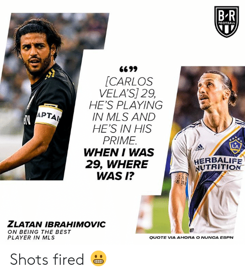 shots fired: B-R  FOOTBALL  G699  [CARLOS  VELA'S] 29,  HE'S PLAYING  IN MLS AND  HE'S IN HIS  PRIME  WHEN I WAS  29, WHERE  WAS I?  APTAI  HERBALIFE  NUTRITION  ZLATAN IBRAHIMOVIC  ON BEING THE BEST  PLAYER IN MLS  QUOTE VIA AHORA O NUNCA ESPN Shots fired 😬