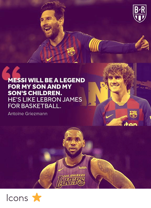 LeBron James: B R  FOOTBALL  MESSI WILL BE A LEGEND  FOR MY SON AND MY  SON'S CHILDREN  HE'S LIKE LEBRON JAMES  FOR BASKETBALL  Antoine Griezmann  tan  wish  AKERS  LOS ANGELES Icons ⭐