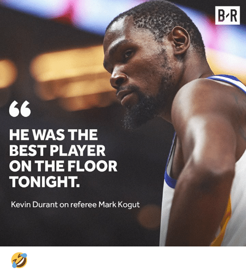 referee: B R  HE WAS THE  BEST PLAYER  ON THE FLOOR  TONIGHT.  Kevin Durant on referee Mark Kogut 🤣