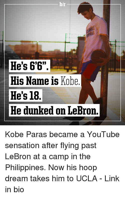 """Kobe: b/r  He's 6'6""""  His Name is Kobe  He's 18  He dunked on LeBron. Kobe Paras became a YouTube sensation after flying past LeBron at a camp in the Philippines. Now his hoop dream takes him to UCLA - Link in bio"""