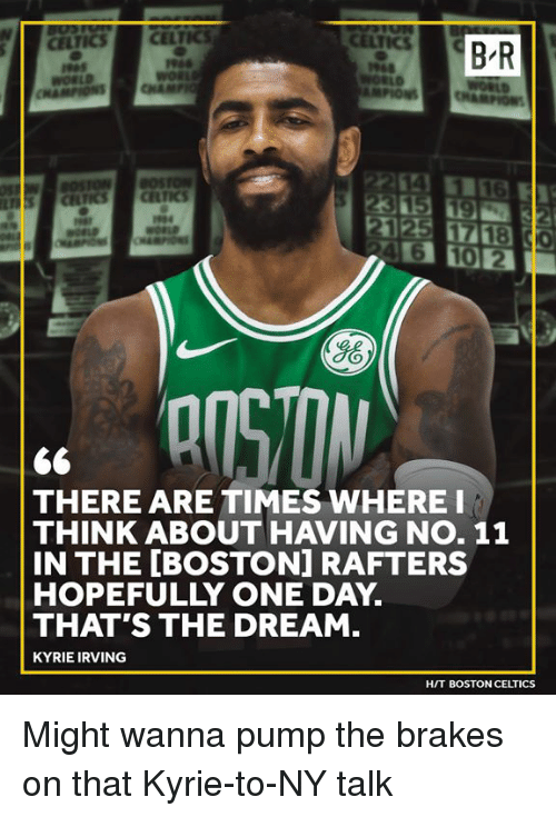 Boston Celtics: B-R  Ho  THERE ARE TIMES WHERE I  THINK ABOUT HAVING NO. 11  IN THE [BOSTON] RAFTERS  HOPEFULLY ONE DAY.  THAT'S THE DREAM.  KYRIE IRVING  HIT BOSTON CELTICS Might wanna pump the brakes on that Kyrie-to-NY talk
