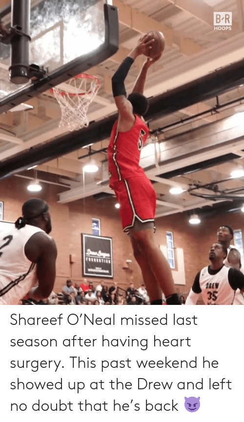 no doubt: B R  HOOPS  8390  35 Shareef O'Neal missed last season after having heart surgery.  This past weekend he showed up at the Drew and left no doubt that he's back 😈