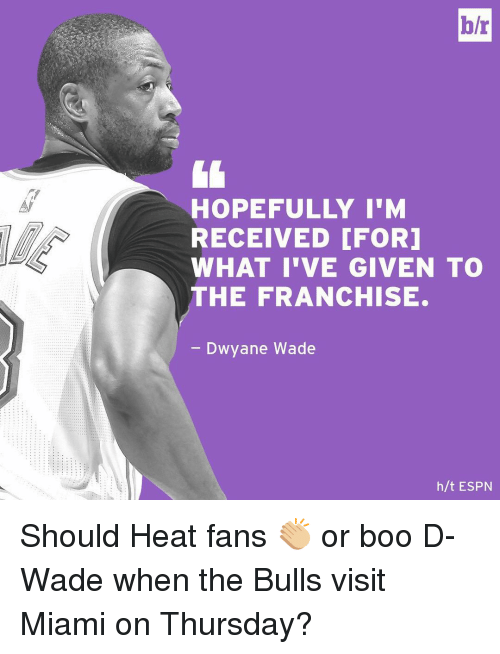 heat fans: b/r  HOPEFULLY I'M  RECEIVED CFORI  WHAT I'VE GIVEN TO  THE FRANCHISE.  Dwyane Wade  h/t ESPN Should Heat fans 👏🏼 or boo D-Wade when the Bulls visit Miami on Thursday?