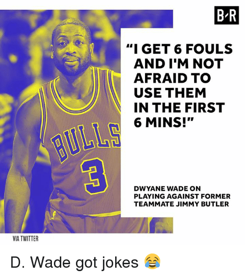 """Dwyane Wade, Jimmy Butler, and Twitter: B R  """"I GET 6 FOULS  AND I'M NOT  AFRAID TO  USE THEM  IN THE FIRST  6 MINS!""""  DWYANE WADE ON  PLAYING AGAINST FORMER  TEAMMATE JIMMY BUTLER  VIA TWITTER D. Wade got jokes 😂"""