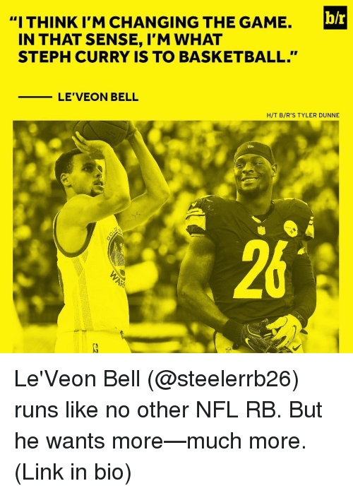 """leveon bell: b/r  """"I THINK I'M CHANGING THE GAME.  IN THAT SENSE, I'M WHAT  STEPH CURRY IS TO BASKETBALL.""""  LE VEON BELL  H/T B/R'S TYLER DUNNE Le'Veon Bell (@steelerrb26) runs like no other NFL RB. But he wants more—much more. (Link in bio)"""