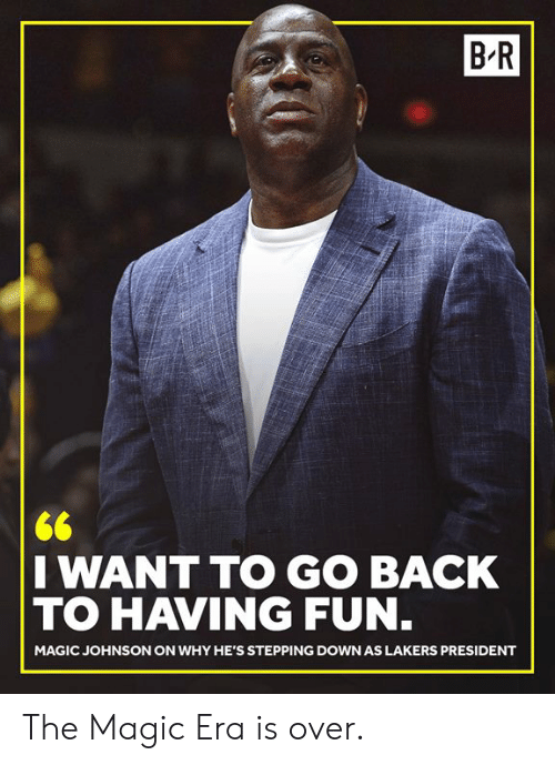 Magic Johnson: B R  I WANT TO GO BACK  TO HAVING FUN  MAGIC JOHNSON ON WHY HE'S STEPPING DOWN AS LAKERS PRESIDENT The Magic Era is over.