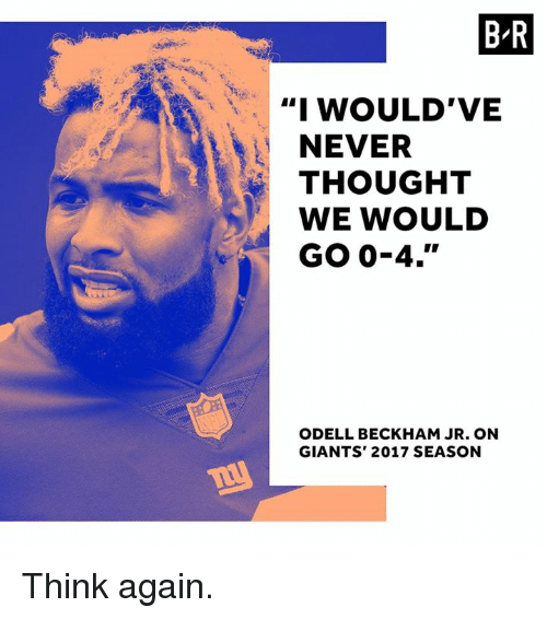 "Odell Beckham Jr., Giants, and Never: B-R  ""I WOULD'VE  NEVER  THOUGHT  WE WOULD  GO 0-4.""  ODELL BECKHAM JR. ON  GIANTS' 2017 SEASON Think again."