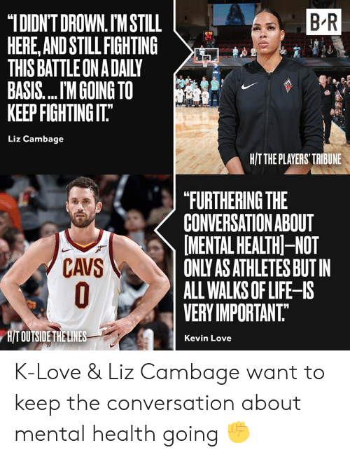 "K Love: B R  ""IDIDN'T DROWN. IM STILL  HERE,AND STILL FIGHTING  THIS BATTLE ON A DAILY  BASIS.... M GOING TO  KEEP FIGHTING IT.""  Liz Cambage  H/TTHE PLAYERS' TRIBUNE  ""FURTHERING THE  CONVERSATION ABOUT  MENTAL HEALTH-NOT  ONLY AS ATHLETES BUT IN  ALL WALKS OF LIFE-IS  VERY IMPORTANT.  CAVS  O  H/T OUTSIDE THE LINES  Kevin Love K-Love & Liz Cambage want to keep the conversation about mental health going ✊"