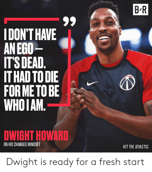 Fresh Start: B R  IDON'T HAVE  AN EGO  IT'S DEAD.  IT HAD TO DIE  FOR METO BE  WHOIAM.  DWIGHT HOWARD  ON HIS CHANGED MINDSET  H/T THE ATHLETIC Dwight is ready for a fresh start