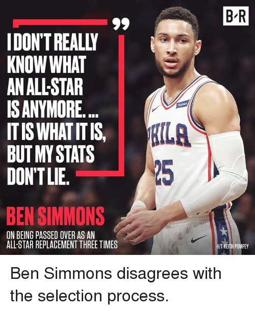 disagrees: B R  IDON'T REALLY  KNOW WHAT  AN ALL-STAR  ISANYMORE.  ITIS WHAT ITIS  BUT MY STATS  DONTLIE.  【ILA  25  BEN SIMMONS  ON BEING PASSED OVER AS AN  ALL-STAR REPLACEMENT THREE TIMES  T KEITH POMPEY Ben Simmons disagrees with the selection process.