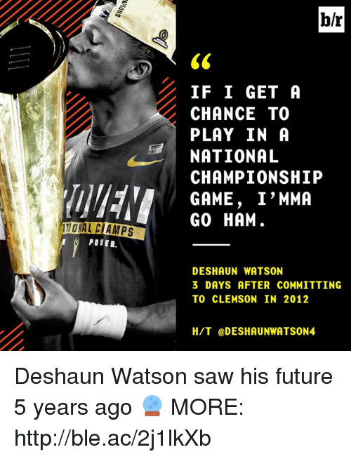 Future, Saw, and Game: b/r  IF I GET A  CHANCE TO  PLAY IN A  NATIONAL  CHAMPIONSHIP  GAME, I'MMA  GO HAM  POIER.  DESHAUN WATSON  3 DAYS AFTER COMMITTING  TO CLEMSON IN 2012  H/T @DESHAUNWATSON4 Deshaun Watson saw his future 5 years ago 🔮  MORE: http://ble.ac/2j1lkXb