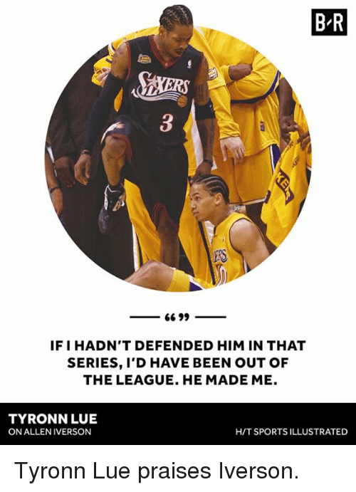 Allen Iverson, Sports, and Tyronn Lue: B R  IF I HADN'T DEFENDED HIM IN THAT  SERIES, I'D HAVE BEEN OUT OF  THE LEAGUE. HE MADE ME.  TYRONN LUE  ON ALLEN IVERSON  H/T SPORTS ILLUSTRATED Tyronn Lue praises Iverson.