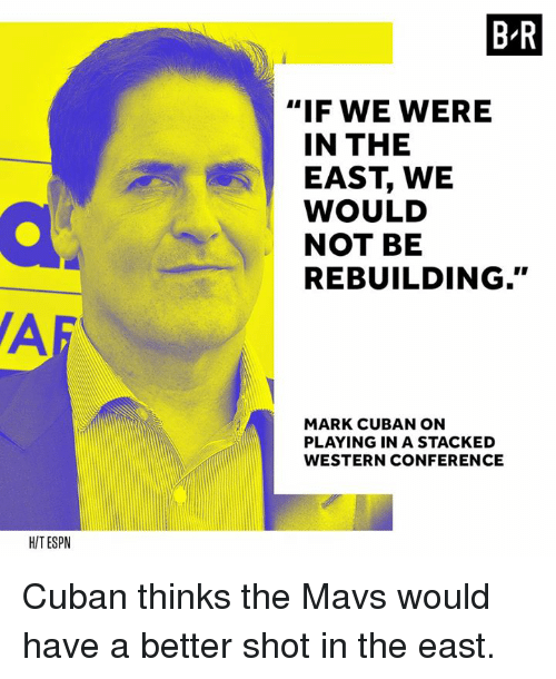 "Af, Mark Cuban, and Cuban: B-R  ""IF WE WERE  IN THE  EAST, WE  WOULD  NOT BE  REBUILDING.""  AF  MARK CUBAN ON  PLAYING IN A STACKED  WESTERN CONFERENCE  HITESPN Cuban thinks the Mavs would have a better shot in the east."
