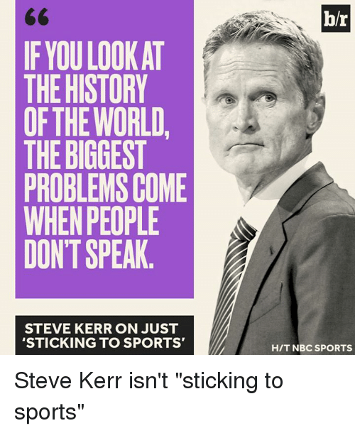 "Sports, History, and Steve Kerr: b/r  IF YOU LOOK AT  THE HISTORY  OFTHE WORLD,  THE BIGGEST  PROBLEMS COME  WHEN PEOPLE  DONT SPEAK  STEVE KERR ON JUST  'STICKING TO SPORTS'  H/T NBC SPORTS Steve Kerr isn't ""sticking to sports"""