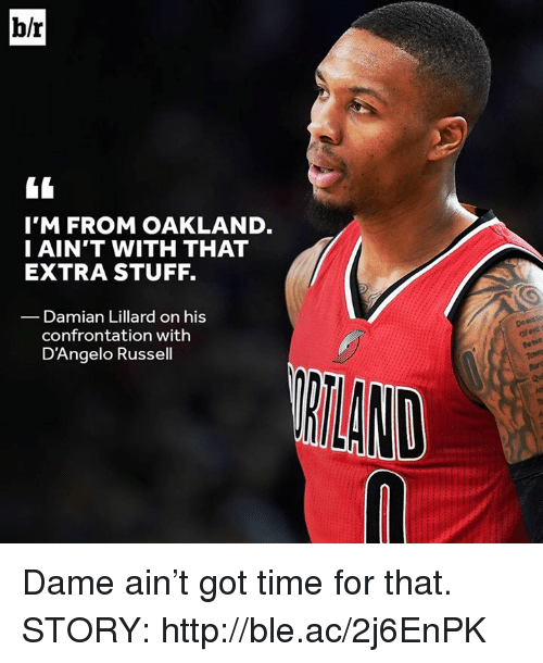 Damian Lillard, Http, and Stuff: b/r  I'M FROM OAKLAND  I AIN'T WITH THAT  EXTRA STUFF.  Damian Lillard on his  confrontation with  D'Angelo Russell Dame ain't got time for that.  STORY: http://ble.ac/2j6EnPK