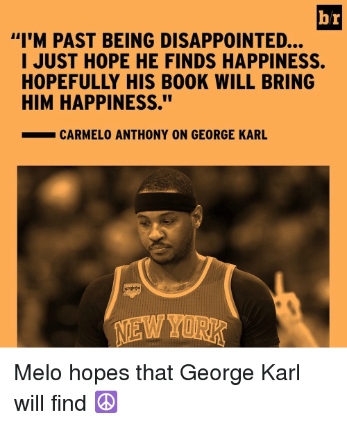 """Carmelo Anthony, Disappointed, and Sports: b/r  """"I'M PAST BEING DISAPPOINTED...  I JUST HOPE HE FINDS HAPPINESS.  HIM HAPPINESS.""""  CARMELO ANTHONY ON GEORGE KARL Melo hopes that George Karl will find ☮️"""
