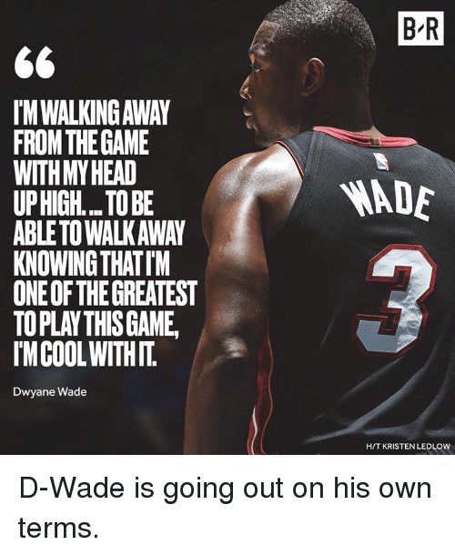 d wade: B R  IM WALKING AWAY  FROMTHEGAME  WITHMYHEAD  UPHIGH... TO BE  ABLETO WALKAWAY  KNOWING THATIM  ONE OF THE GREATEST  TOPLAY THISGAME  IMCOOLWITHIT  ADE  Dwyane Wade  H/T KRISTEN LEDLOW D-Wade is going out on his own terms.